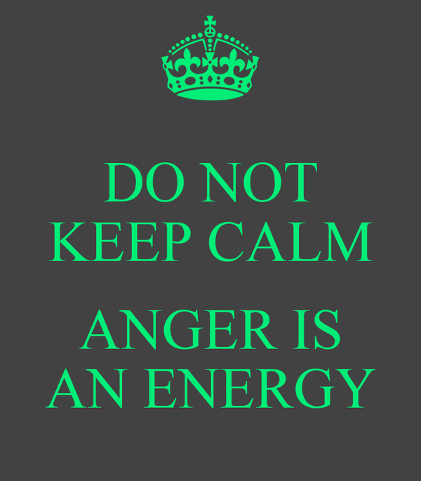 DO NOT KEEP CALM  ANGER IS AN ENERGY
