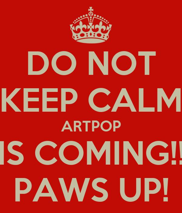 DO NOT KEEP CALM ARTPOP IS COMING!! PAWS UP!