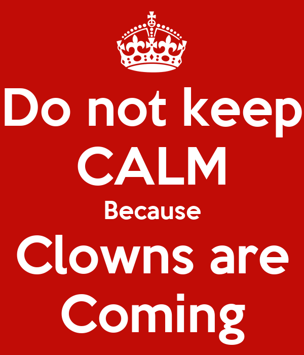Do not keep CALM Because Clowns are Coming