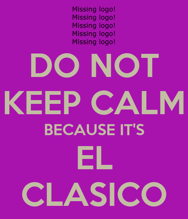 DO NOT KEEP CALM BECAUSE IT'S EL CLASICO