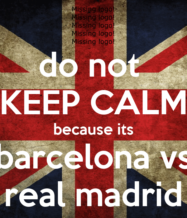 do not  KEEP CALM because its barcelona vs real madrid