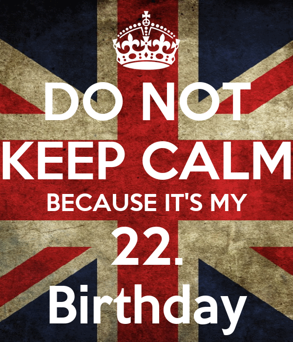 DO NOT KEEP CALM BECAUSE IT'S MY 22. Birthday