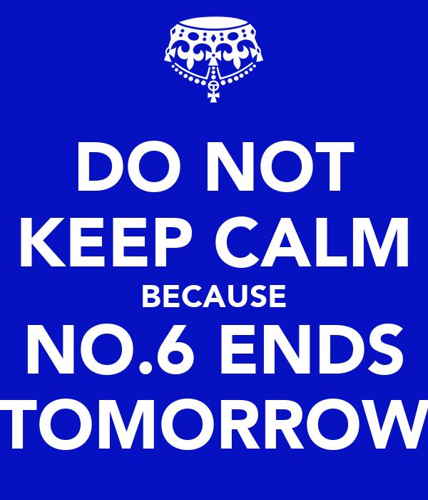 DO NOT KEEP CALM BECAUSE NO.6 ENDS TOMORROW