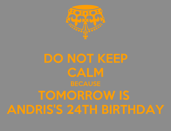 DO NOT KEEP CALM BECAUSE TOMORROW IS  ANDRIS'S 24TH BIRTHDAY