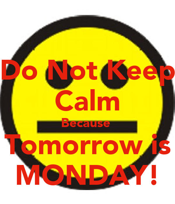 Do Not Keep Calm Because  Tomorrow is MONDAY!