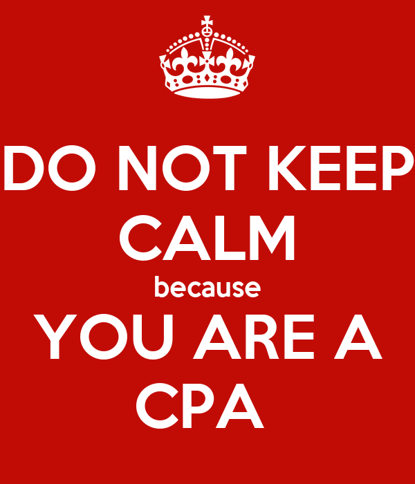 DO NOT KEEP CALM because YOU ARE A CPA