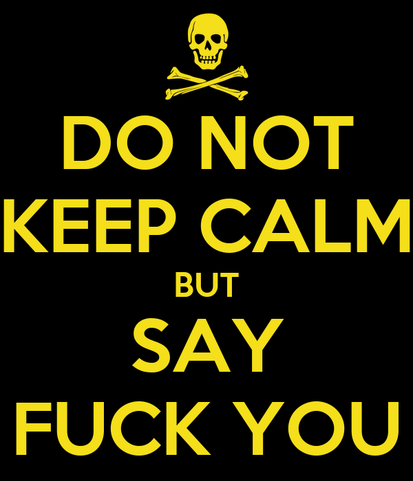 DO NOT KEEP CALM BUT SAY FUCK YOU