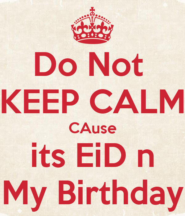 Do Not  KEEP CALM CAuse its EiD n My Birthday
