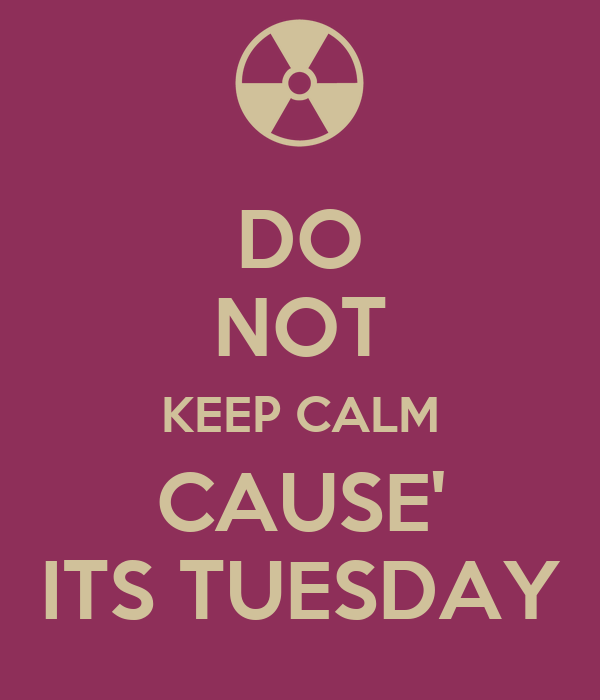 DO NOT KEEP CALM CAUSE' ITS TUESDAY