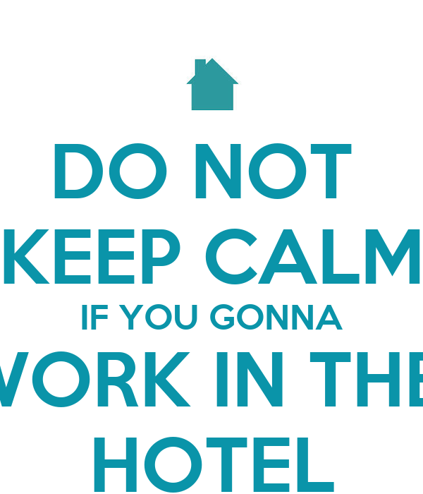 DO NOT  KEEP CALM IF YOU GONNA WORK IN THE  HOTEL