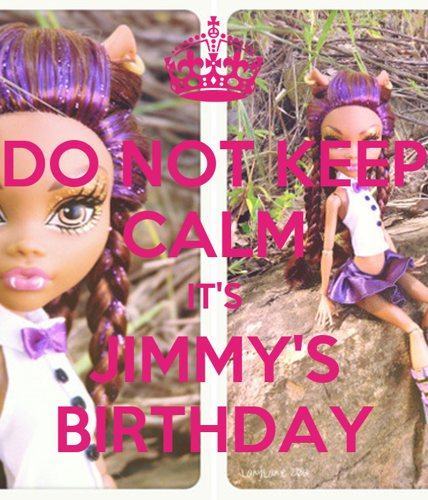 DO NOT KEEP CALM IT'S JIMMY'S BIRTHDAY