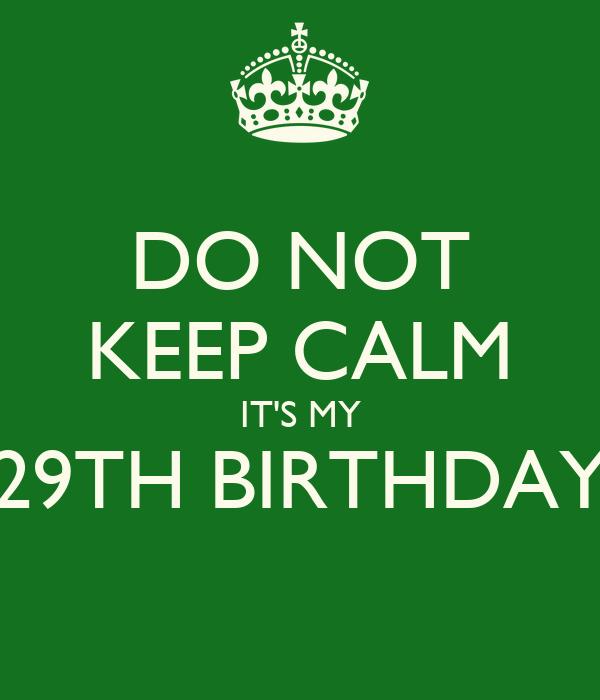 DO NOT KEEP CALM IT'S MY 29TH BIRTHDAY