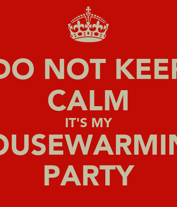 DO NOT KEEP CALM IT'S MY HOUSEWARMING PARTY