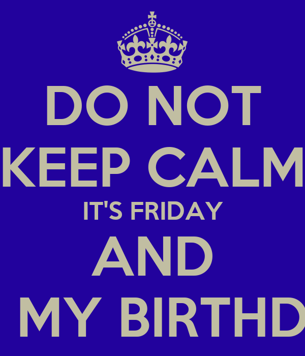 DO NOT KEEP CALM IT'S FRIDAY AND IT'S MY BIRTHDAY