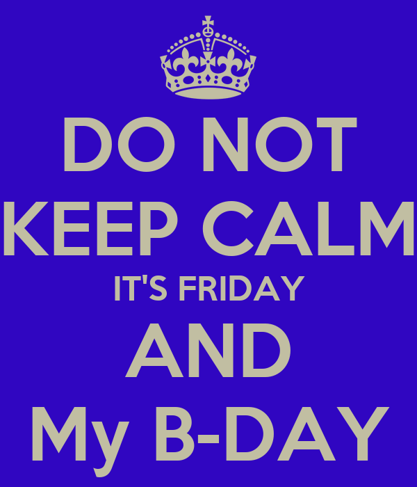 DO NOT KEEP CALM IT'S FRIDAY AND My B-DAY