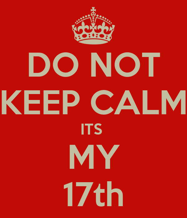 DO NOT KEEP CALM ITS  MY 17th