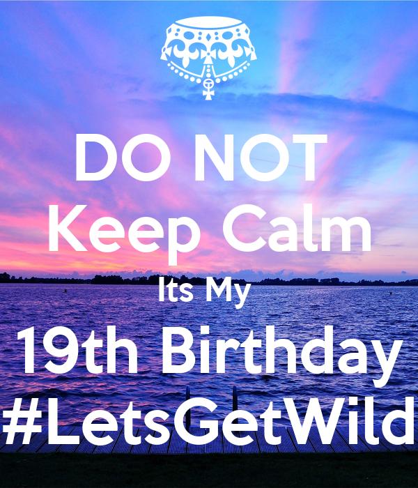 DO NOT  Keep Calm Its My  19th Birthday #LetsGetWild