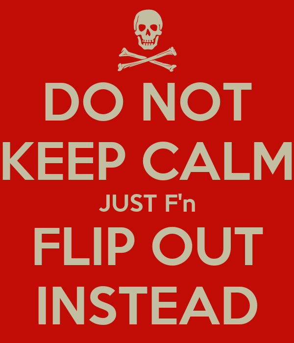 DO NOT KEEP CALM JUST F'n FLIP OUT INSTEAD