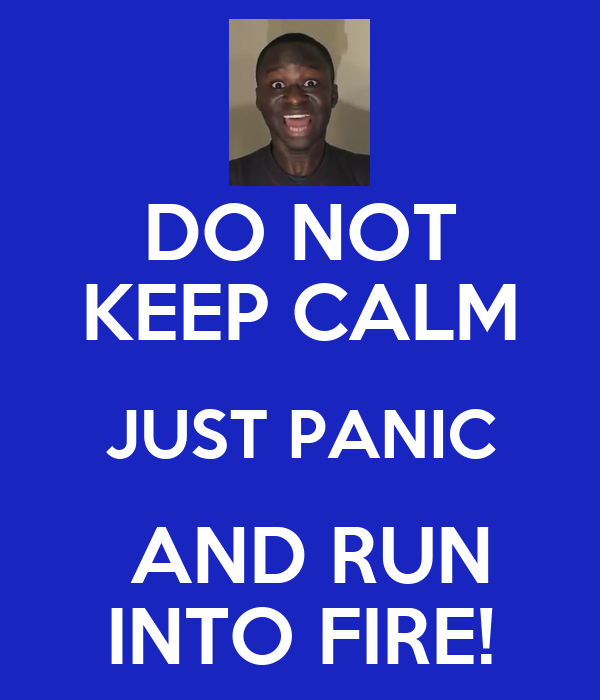 DO NOT KEEP CALM JUST PANIC   AND RUN  INTO FIRE!