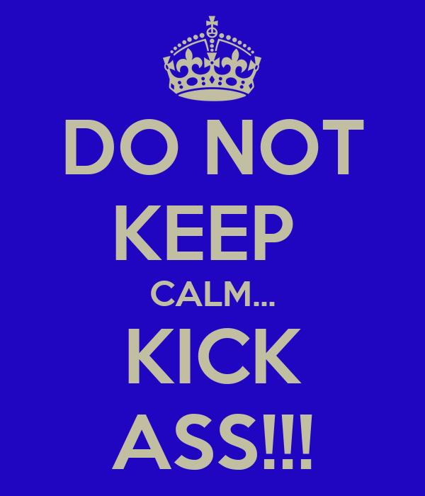 DO NOT KEEP  CALM... KICK ASS!!!