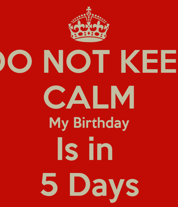 DO NOT KEEP CALM My Birthday Is in  5 Days