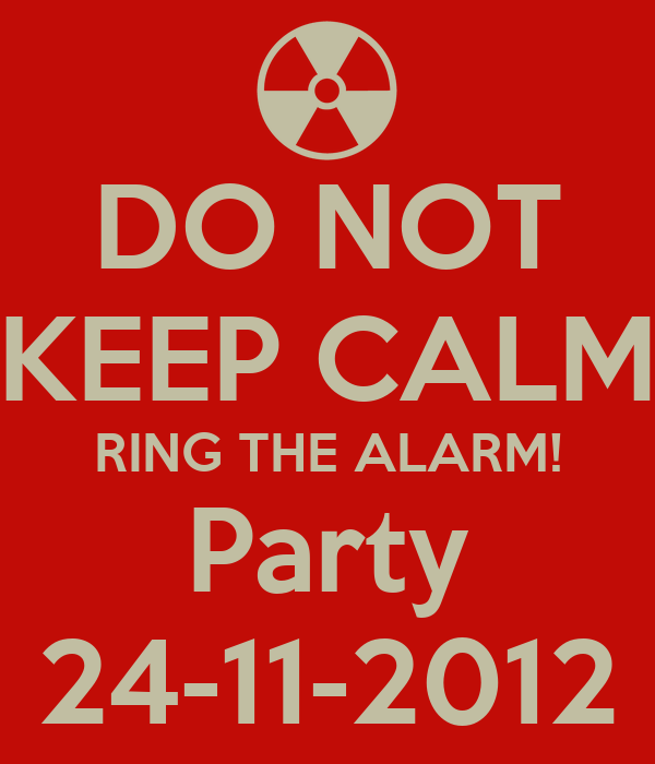 DO NOT KEEP CALM RING THE ALARM! Party 24-11-2012