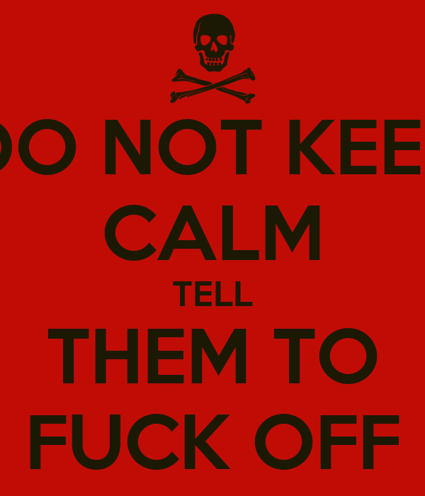 DO NOT KEEP CALM TELL THEM TO FUCK OFF