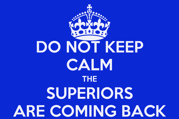 DO NOT KEEP CALM THE SUPERIORS ARE COMING BACK