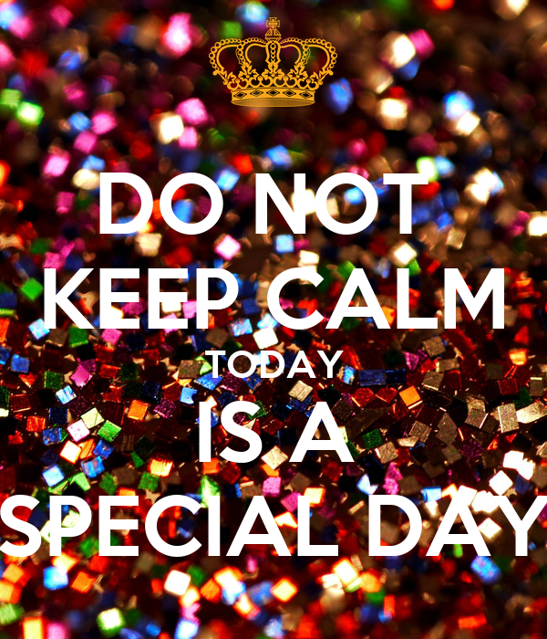 DO NOT  KEEP CALM TODAY IS A SPECIAL DAY