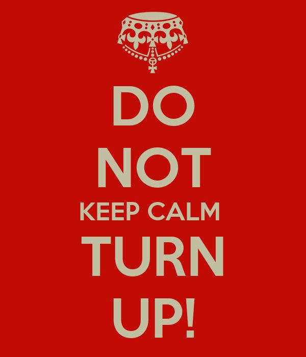 DO  NOT KEEP CALM  TURN UP!