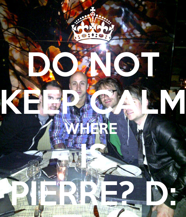 DO NOT KEEP CALM WHERE  IS PIERRE? D: