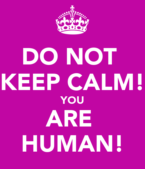 DO NOT  KEEP CALM! YOU ARE  HUMAN!