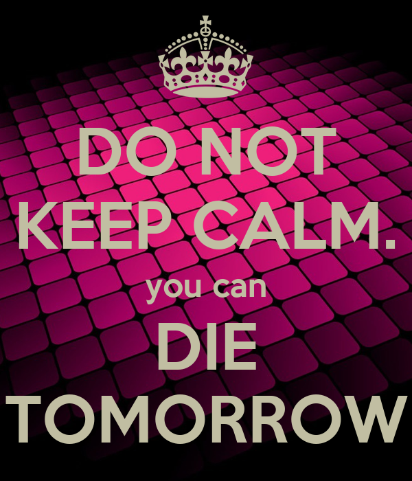 DO NOT KEEP CALM. you can DIE TOMORROW