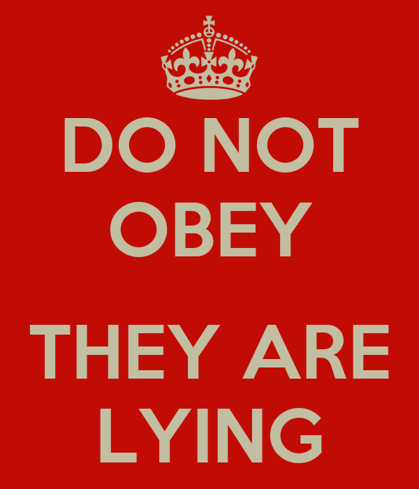 DO NOT OBEY  THEY ARE LYING