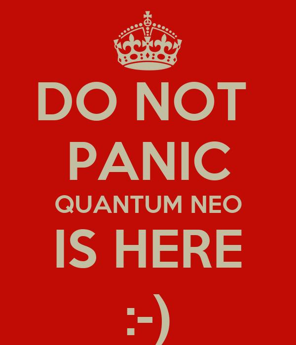 DO NOT  PANIC QUANTUM NEO IS HERE :-)