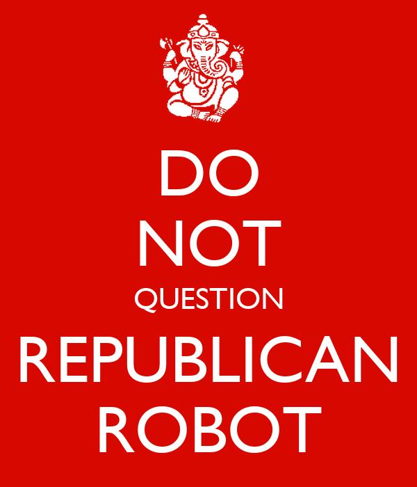 DO NOT QUESTION REPUBLICAN ROBOT