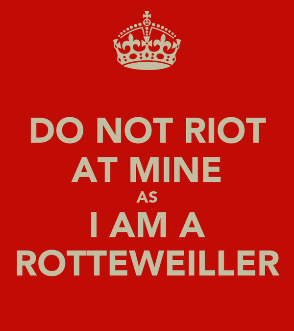 DO NOT RIOT AT MINE AS I AM A ROTTEWEILLER