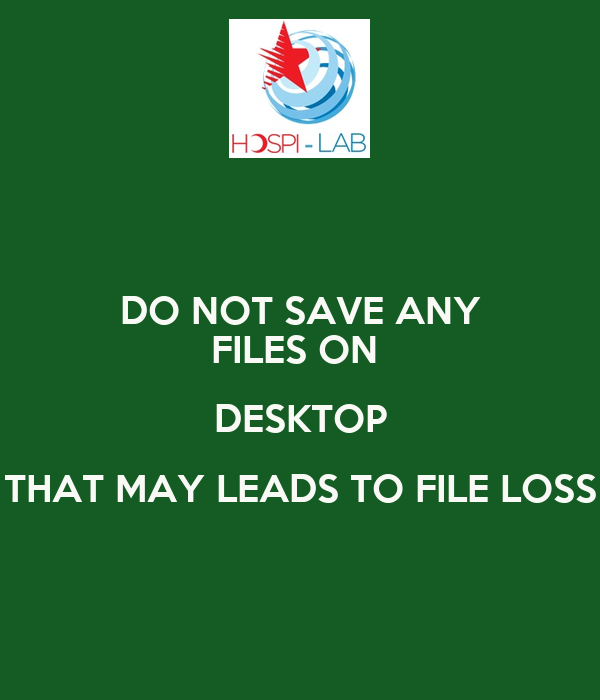 DO NOT SAVE ANY FILES ON  DESKTOP THAT MAY LEADS TO FILE LOSS