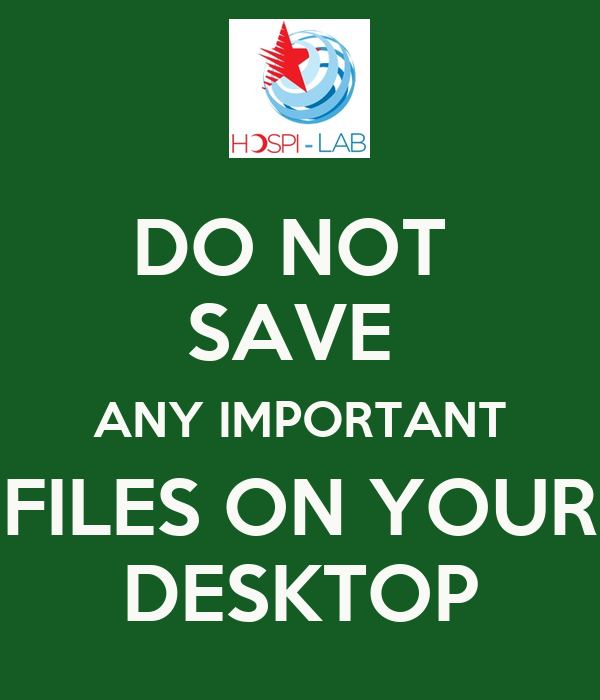 DO NOT  SAVE  ANY IMPORTANT FILES ON YOUR DESKTOP