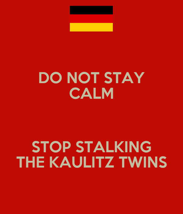 DO NOT STAY CALM  STOP STALKING THE KAULITZ TWINS
