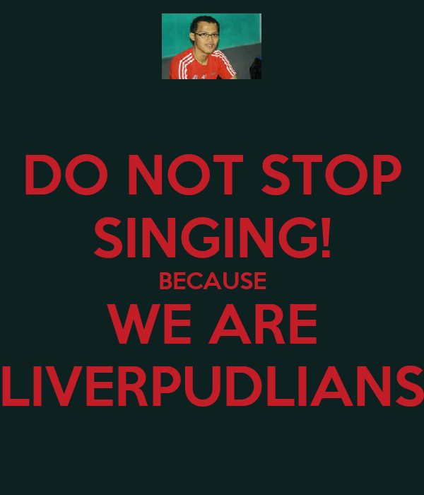 DO NOT STOP SINGING! BECAUSE WE ARE LIVERPUDLIANS