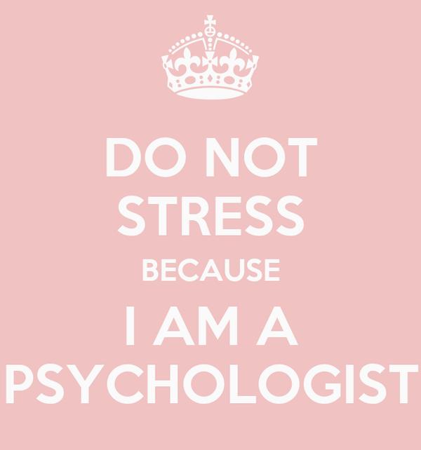 DO NOT STRESS BECAUSE I AM A PSYCHOLOGIST