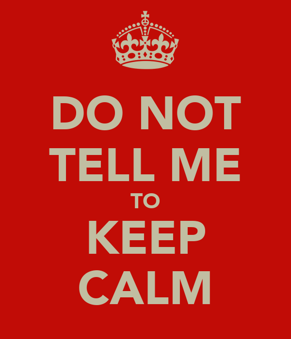 DO NOT TELL ME TO KEEP CALM