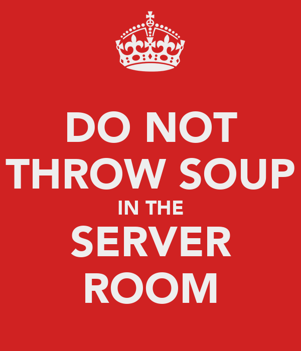 DO NOT THROW SOUP IN THE SERVER ROOM