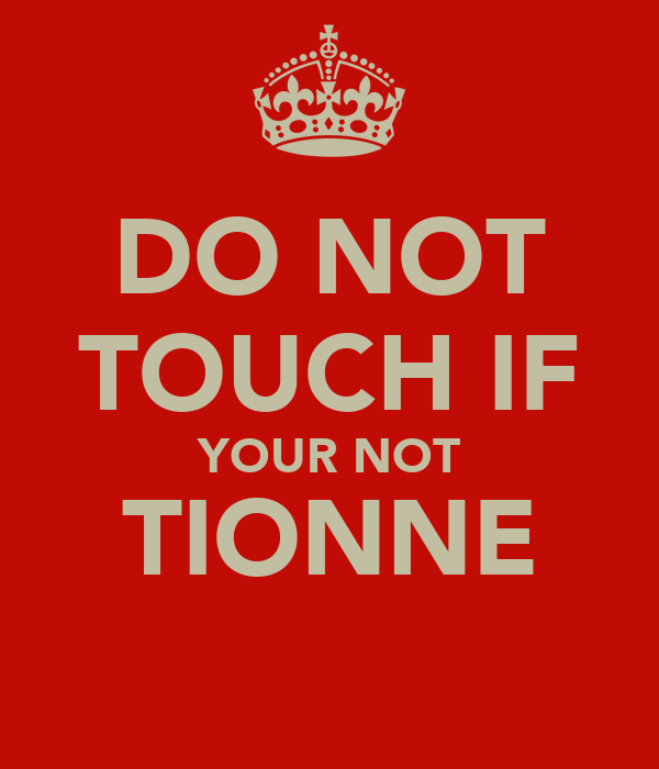 DO NOT TOUCH IF YOUR NOT TIONNE