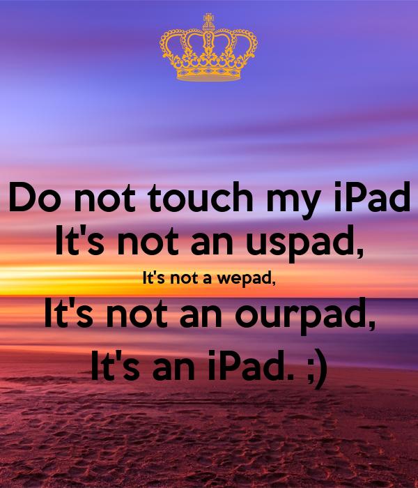 Do not touch my iPad It's not an uspad, It's not a wepad, It's not an ourpad, It's an iPad. ;)