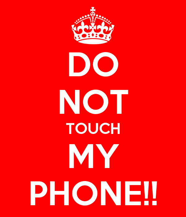 DO NOT TOUCH MY PHONE!!