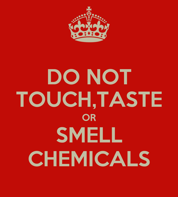 DO NOT TOUCH,TASTE OR SMELL CHEMICALS