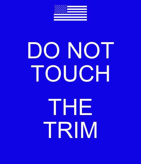DO NOT TOUCH  THE TRIM