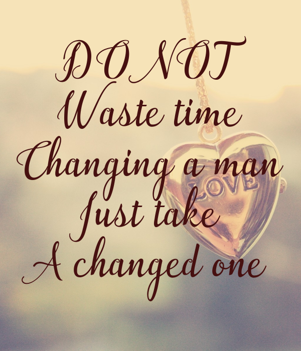 DO NOT Waste time Changing a man Just take A changed one